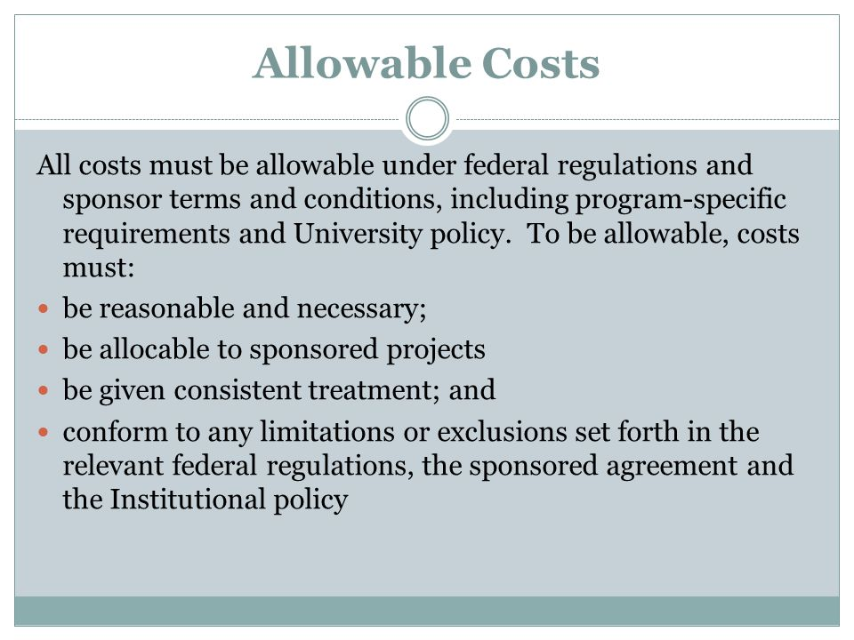 Allowable Costs All costs must be allowable under federal regulations and sponsor terms and conditions, including program-specific requirements and University policy.