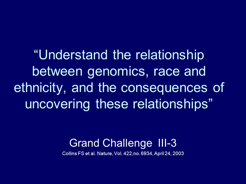 Understand the relationship between genomics, race and ethnicity, and the consequences of uncovering these relationships Grand Challenge III-3 Collins FS et al.