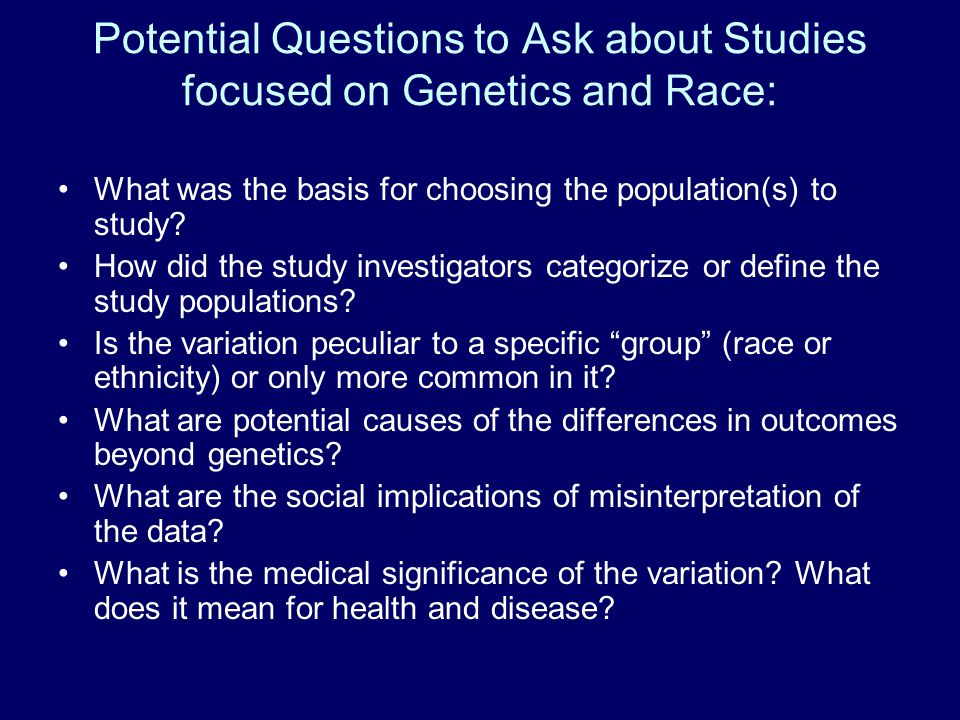 Potential Questions to Ask about Studies focused on Genetics and Race: What was the basis for choosing the population(s) to study.