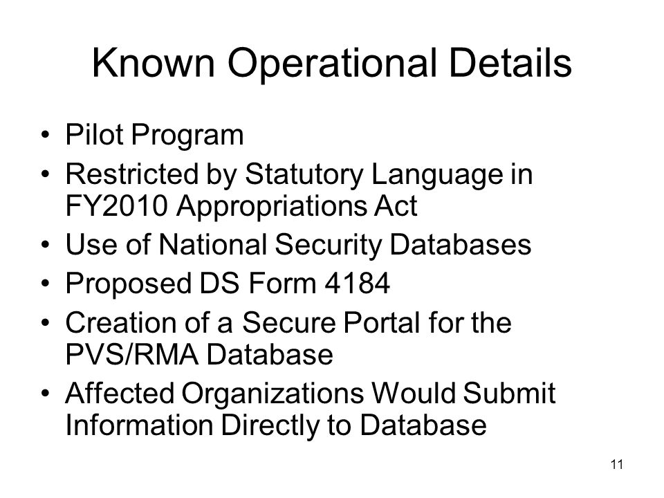 11 Known Operational Details Pilot Program Restricted by Statutory Language in FY2010 Appropriations Act Use of National Security Databases Proposed DS Form 4184 Creation of a Secure Portal for the PVS/RMA Database Affected Organizations Would Submit Information Directly to Database