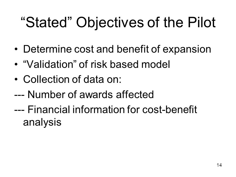 14 Stated Objectives of the Pilot Determine cost and benefit of expansion Validation of risk based model Collection of data on: --- Number of awards affected --- Financial information for cost-benefit analysis