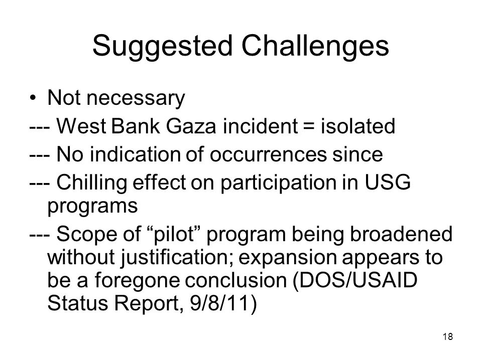 18 Suggested Challenges Not necessary --- West Bank Gaza incident = isolated --- No indication of occurrences since --- Chilling effect on participation in USG programs --- Scope of pilot program being broadened without justification; expansion appears to be a foregone conclusion (DOS/USAID Status Report, 9/8/11)