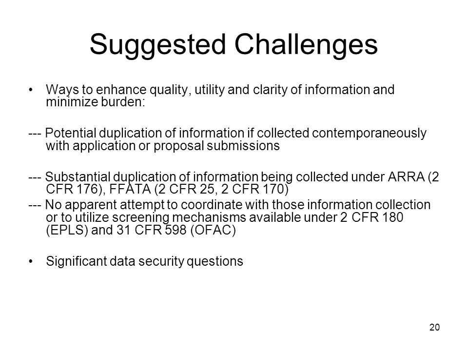 20 Suggested Challenges Ways to enhance quality, utility and clarity of information and minimize burden: --- Potential duplication of information if collected contemporaneously with application or proposal submissions --- Substantial duplication of information being collected under ARRA (2 CFR 176), FFATA (2 CFR 25, 2 CFR 170) --- No apparent attempt to coordinate with those information collection or to utilize screening mechanisms available under 2 CFR 180 (EPLS) and 31 CFR 598 (OFAC) Significant data security questions