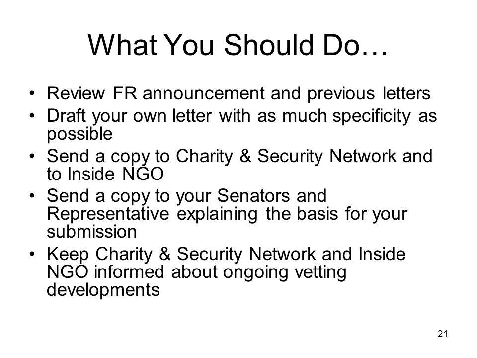 21 What You Should Do… Review FR announcement and previous letters Draft your own letter with as much specificity as possible Send a copy to Charity & Security Network and to Inside NGO Send a copy to your Senators and Representative explaining the basis for your submission Keep Charity & Security Network and Inside NGO informed about ongoing vetting developments
