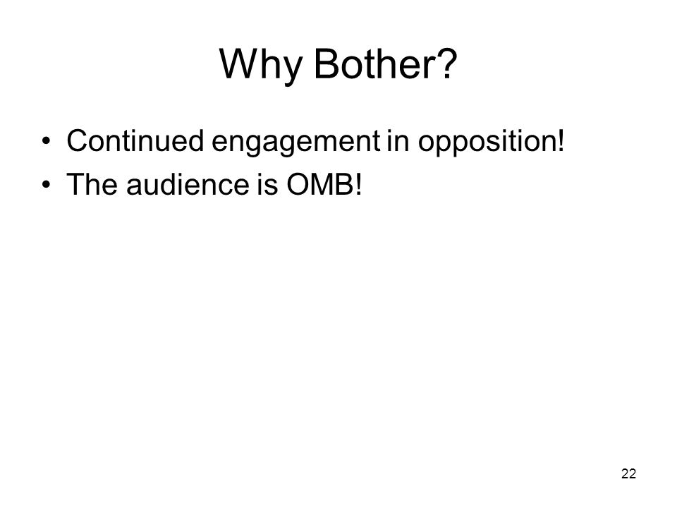 22 Why Bother Continued engagement in opposition! The audience is OMB!
