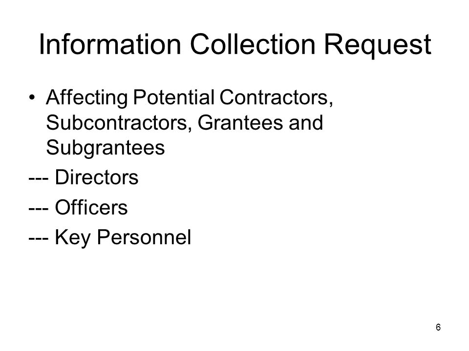 6 Information Collection Request Affecting Potential Contractors, Subcontractors, Grantees and Subgrantees --- Directors --- Officers --- Key Personnel