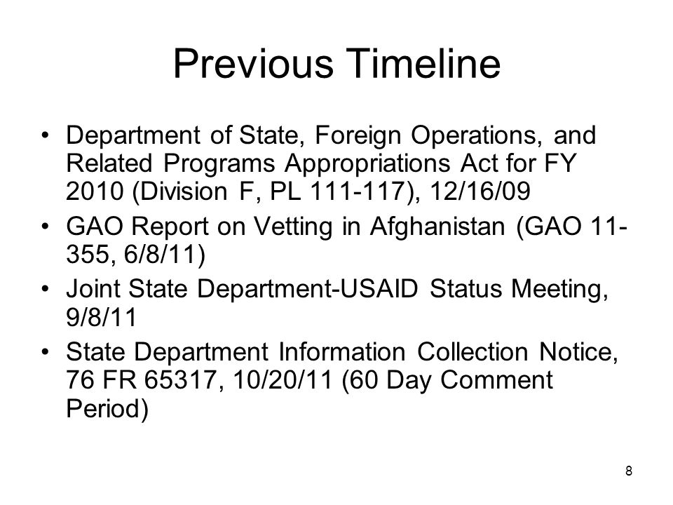 8 Previous Timeline Department of State, Foreign Operations, and Related Programs Appropriations Act for FY 2010 (Division F, PL 111-117), 12/16/09 GAO Report on Vetting in Afghanistan (GAO 11- 355, 6/8/11) Joint State Department-USAID Status Meeting, 9/8/11 State Department Information Collection Notice, 76 FR 65317, 10/20/11 (60 Day Comment Period)