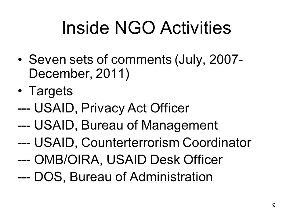 9 Inside NGO Activities Seven sets of comments (July, 2007- December, 2011) Targets --- USAID, Privacy Act Officer --- USAID, Bureau of Management --- USAID, Counterterrorism Coordinator --- OMB/OIRA, USAID Desk Officer --- DOS, Bureau of Administration