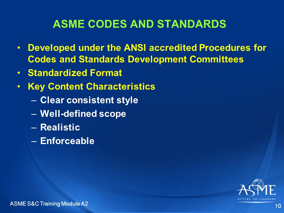 ASME S&C Training Module A2 10 ASME CODES AND STANDARDS Developed under the ANSI accredited Procedures for Codes and Standards Development Committees Standardized Format Key Content Characteristics –Clear consistent style –Well-defined scope –Realistic –Enforceable