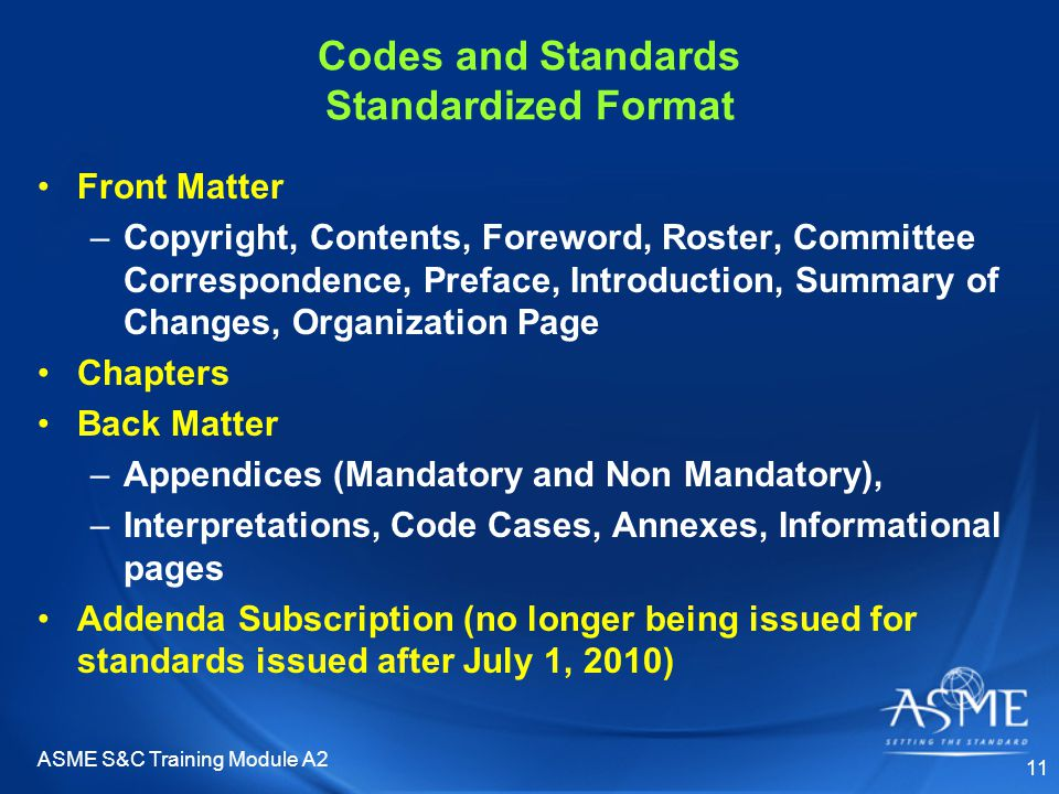 Codes and Standards Standardized Format Front Matter –Copyright, Contents, Foreword, Roster, Committee Correspondence, Preface, Introduction, Summary of Changes, Organization Page Chapters Back Matter –Appendices (Mandatory and Non Mandatory), –Interpretations, Code Cases, Annexes, Informational pages Addenda Subscription (no longer being issued for standards issued after July 1, 2010) ASME S&C Training Module A2 11