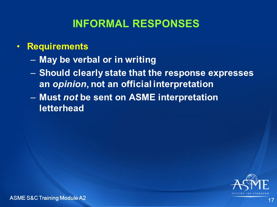 ASME S&C Training Module A2 17 INFORMAL RESPONSES Requirements –May be verbal or in writing –Should clearly state that the response expresses an opinion, not an official interpretation –Must not be sent on ASME interpretation letterhead