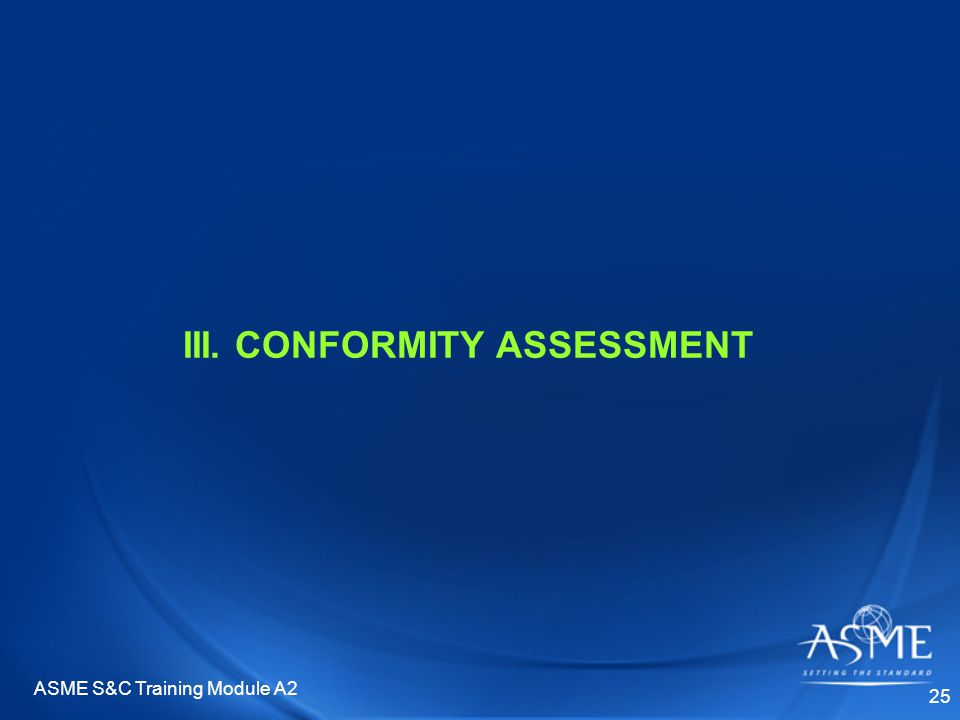 ASME S&C Training Module A2 25 III. CONFORMITY ASSESSMENT