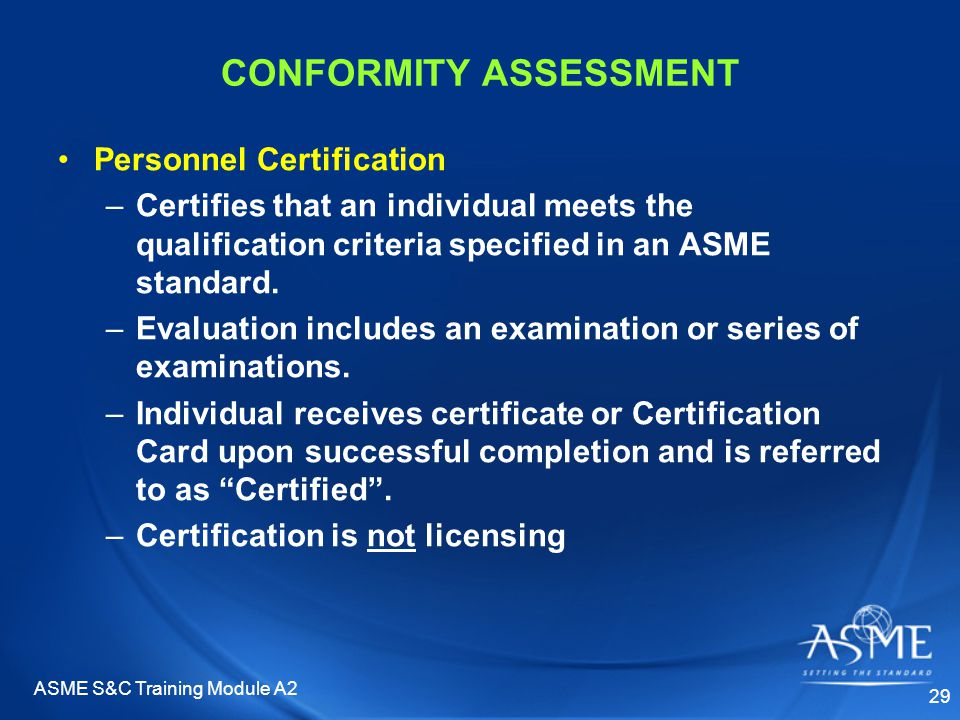 ASME S&C Training Module A2 29 CONFORMITY ASSESSMENT Personnel Certification –Certifies that an individual meets the qualification criteria specified in an ASME standard.