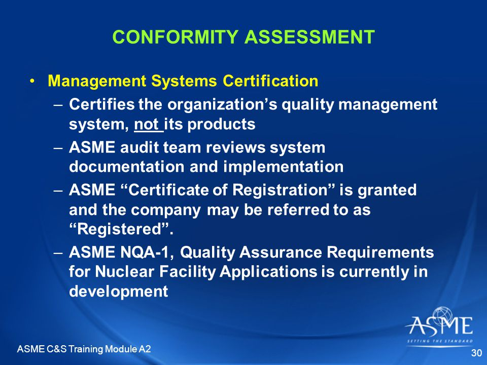 ASME C&S Training Module A2 30 CONFORMITY ASSESSMENT Management Systems Certification –Certifies the organization's quality management system, not its products –ASME audit team reviews system documentation and implementation –ASME Certificate of Registration is granted and the company may be referred to as Registered .