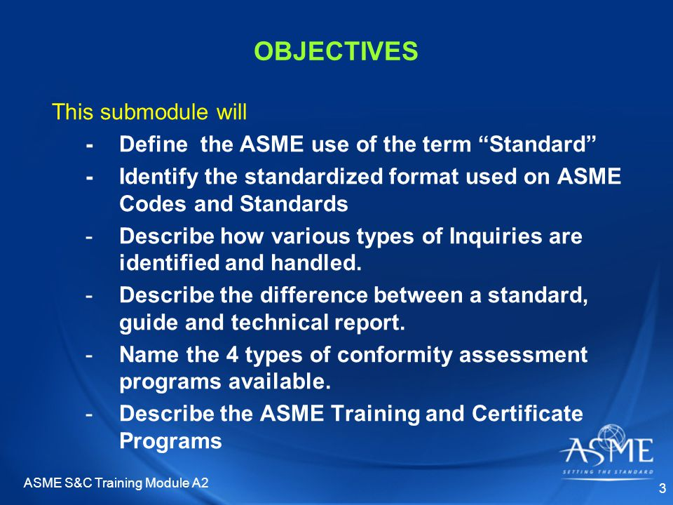 ASME S&C Training Module A2 24 TECHNICAL REPORTS Characteristics –Informational or tutorial in nature Technical research reports Methods for applying a code/standard –Covered in specific committee training sessions –Can be registered with ANSI