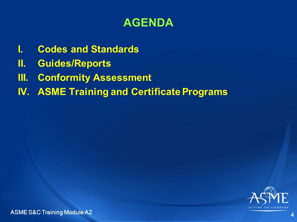 ASME S&C Training Module A2 4 AGENDA I.Codes and Standards II.Guides/Reports III.Conformity Assessment IV.ASME Training and Certificate Programs