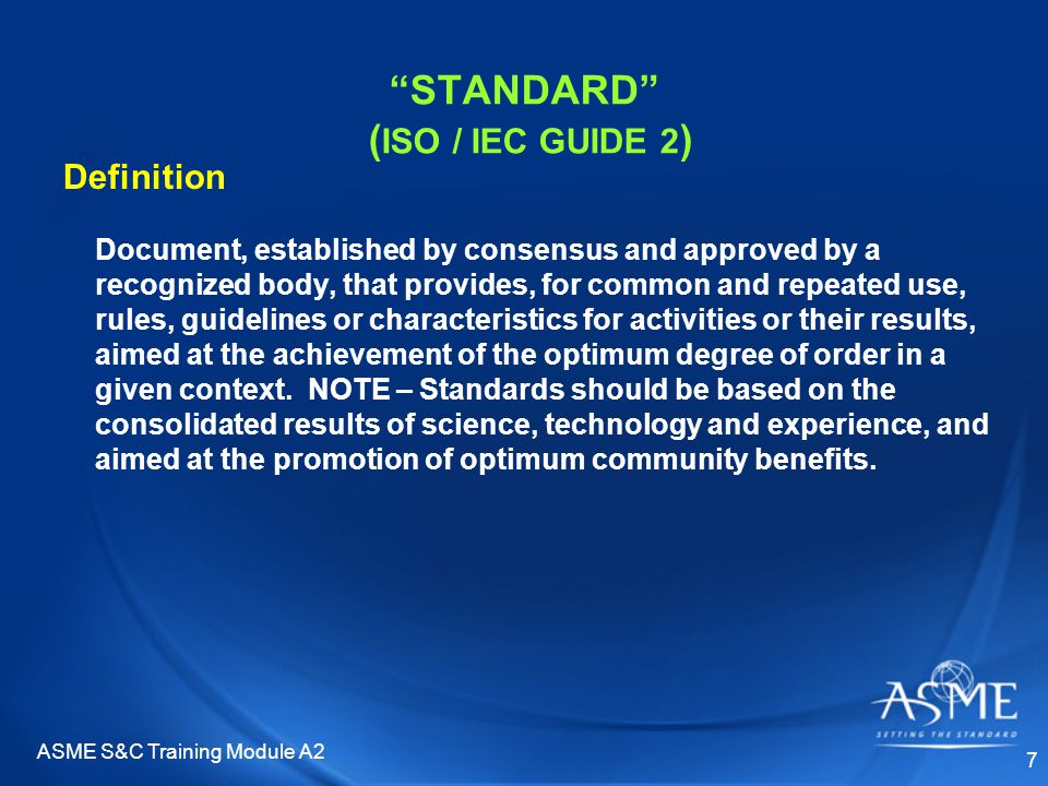 ASME S&C Training Module A2 8 STANDARD ( OMB CIRCULAR A-119 * ) Definition Common and repeated use of rules, conditions, guidelines or characteristics for products or related processes and production methods, and related management systems practices The definition of terms; classification of components; delineation of procedures; specification of dimensions, materials, performance, designs, or operations; measurement of quality and quantity in describing materials, processes, products, systems, services, or practices; test methods and sampling procedures; or descriptions of fit and measurements of size or strength * OMB A-119 = Federal Participation in the Development and Use of Voluntary Consensus Standards and Conformity Assessment Activities