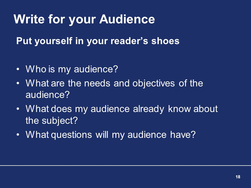 18 Write for your Audience Put yourself in your reader's shoes Who is my audience? What are the needs and objectives of the audience? What does my aud