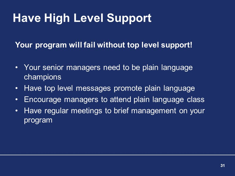 31 Have High Level Support Your program will fail without top level support! Your senior managers need to be plain language champions Have top level m