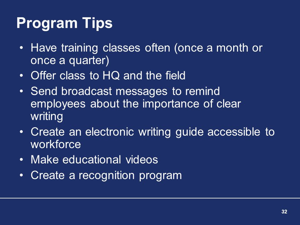 32 Program Tips Have training classes often (once a month or once a quarter) Offer class to HQ and the field Send broadcast messages to remind employe