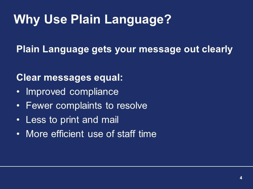 4 Why Use Plain Language? Plain Language gets your message out clearly Clear messages equal: Improved compliance Fewer complaints to resolve Less to p