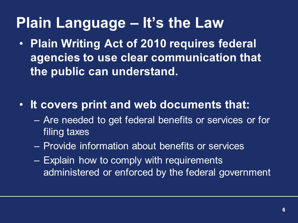 6 Plain Language – It's the Law Plain Writing Act of 2010 requires federal agencies to use clear communication that the public can understand. It cove