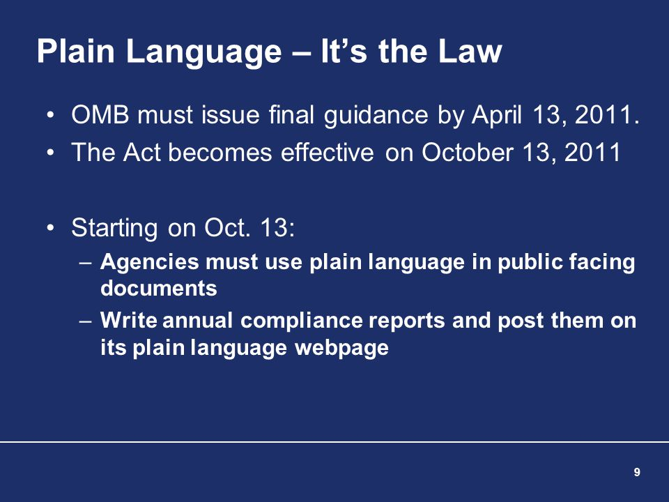 9 Plain Language – It's the Law OMB must issue final guidance by April 13, 2011. The Act becomes effective on October 13, 2011 Starting on Oct. 13: –A