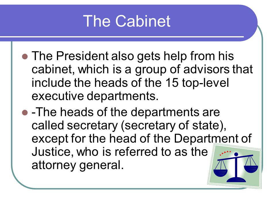 The Cabinet The President also gets help from his cabinet, which is a group of advisors that include the heads of the 15 top-level executive departmen