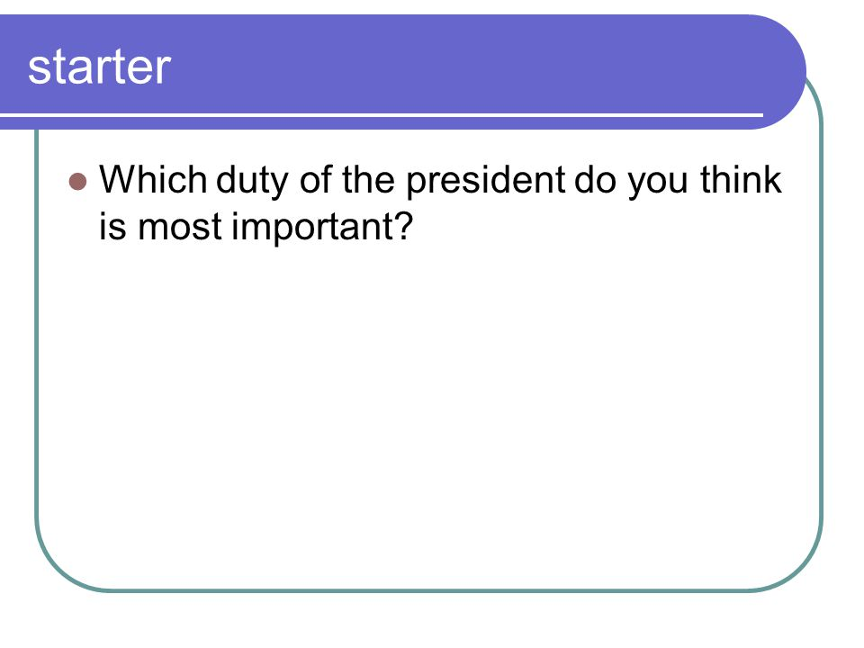 starter Which duty of the president do you think is most important?