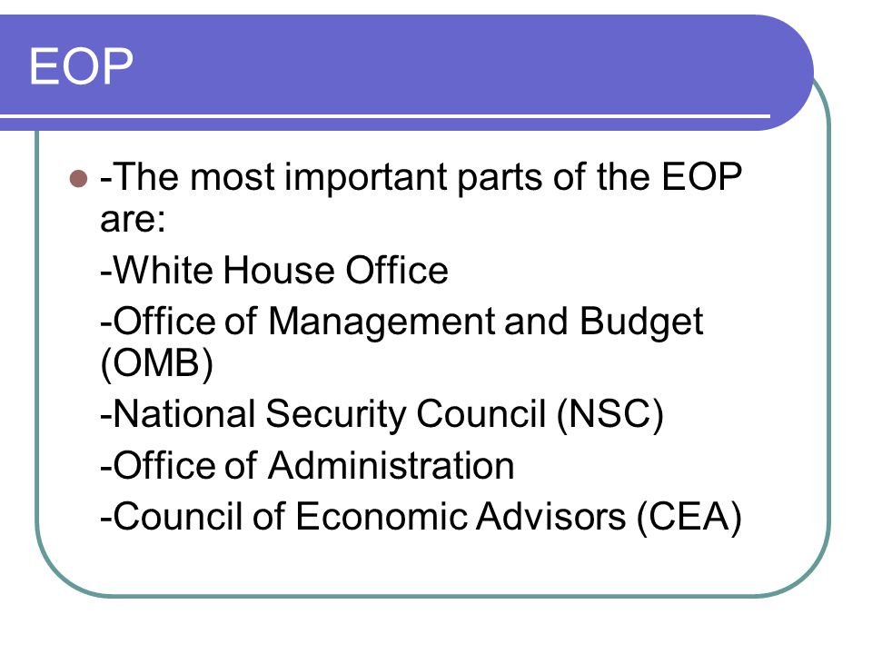 EOP -The most important parts of the EOP are: -White House Office -Office of Management and Budget (OMB) -National Security Council (NSC) -Office of Administration -Council of Economic Advisors (CEA)