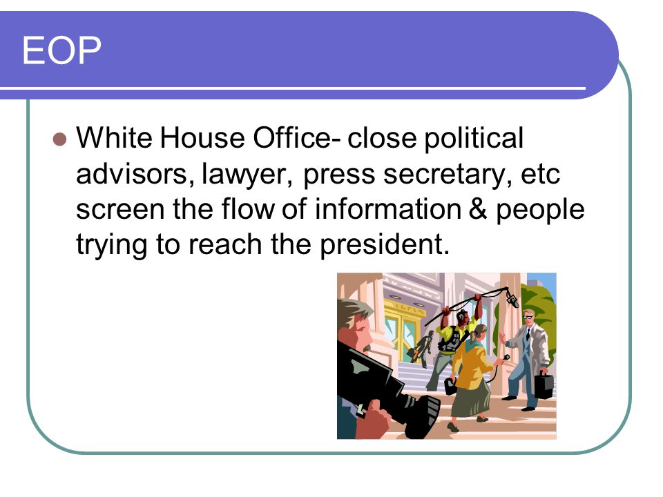 EOP White House Office- close political advisors, lawyer, press secretary, etc screen the flow of information & people trying to reach the president.