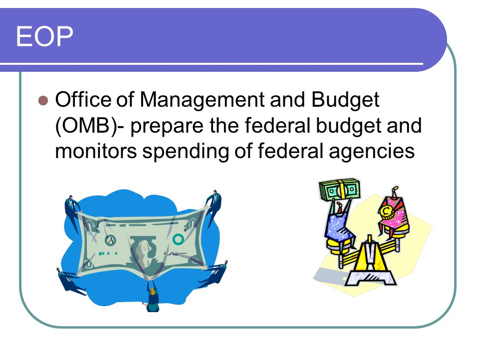 EOP Office of Management and Budget (OMB)- prepare the federal budget and monitors spending of federal agencies