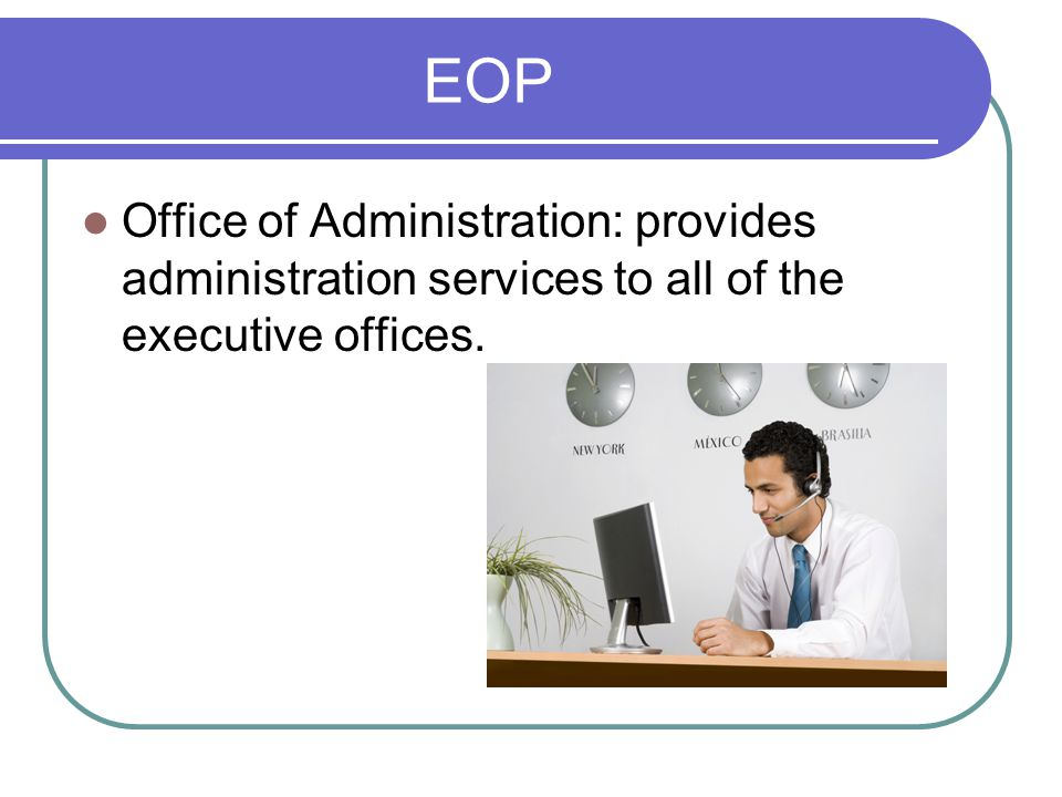 EOP Office of Administration: provides administration services to all of the executive offices.