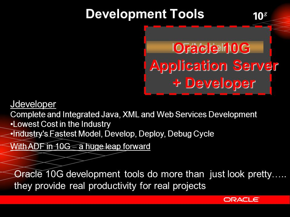 Development Tools IDE/Modeling Oracle 10G Application Server + Developer Oracle 10G development tools do more than just look pretty …..