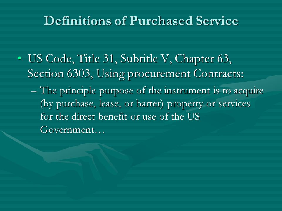 Definitions of Purchased Service US Code, Title 31, Subtitle V, Chapter 63, Section 6303, Using procurement Contracts:US Code, Title 31, Subtitle V, Chapter 63, Section 6303, Using procurement Contracts: –The principle purpose of the instrument is to acquire (by purchase, lease, or barter) property or services for the direct benefit or use of the US Government…