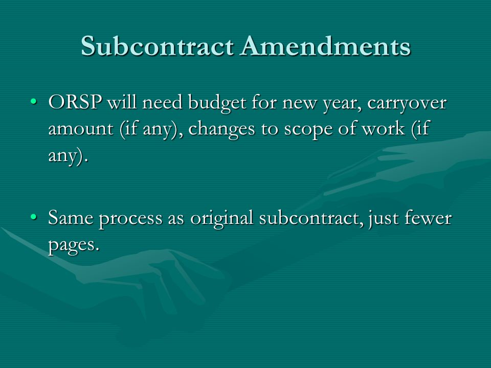 Subcontract Amendments ORSP will need budget for new year, carryover amount (if any), changes to scope of work (if any).ORSP will need budget for new year, carryover amount (if any), changes to scope of work (if any).