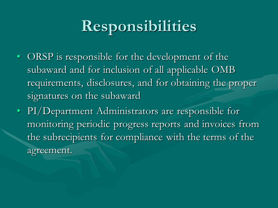 Responsibilities ORSP is responsible for the development of the subaward and for inclusion of all applicable OMB requirements, disclosures, and for obtaining the proper signatures on the subawardORSP is responsible for the development of the subaward and for inclusion of all applicable OMB requirements, disclosures, and for obtaining the proper signatures on the subaward PI/Department Administrators are responsible for monitoring periodic progress reports and invoices from the subrecipients for compliance with the terms of the agreement.PI/Department Administrators are responsible for monitoring periodic progress reports and invoices from the subrecipients for compliance with the terms of the agreement.