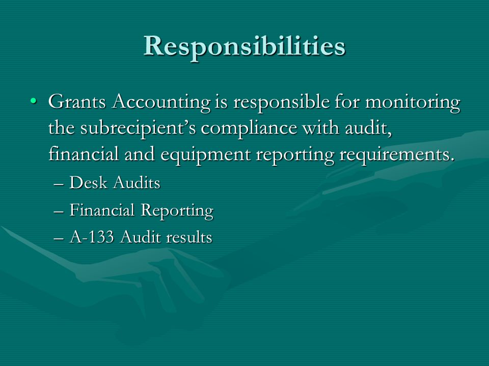 Responsibilities Grants Accounting is responsible for monitoring the subrecipient's compliance with audit, financial and equipment reporting requirements.Grants Accounting is responsible for monitoring the subrecipient's compliance with audit, financial and equipment reporting requirements.
