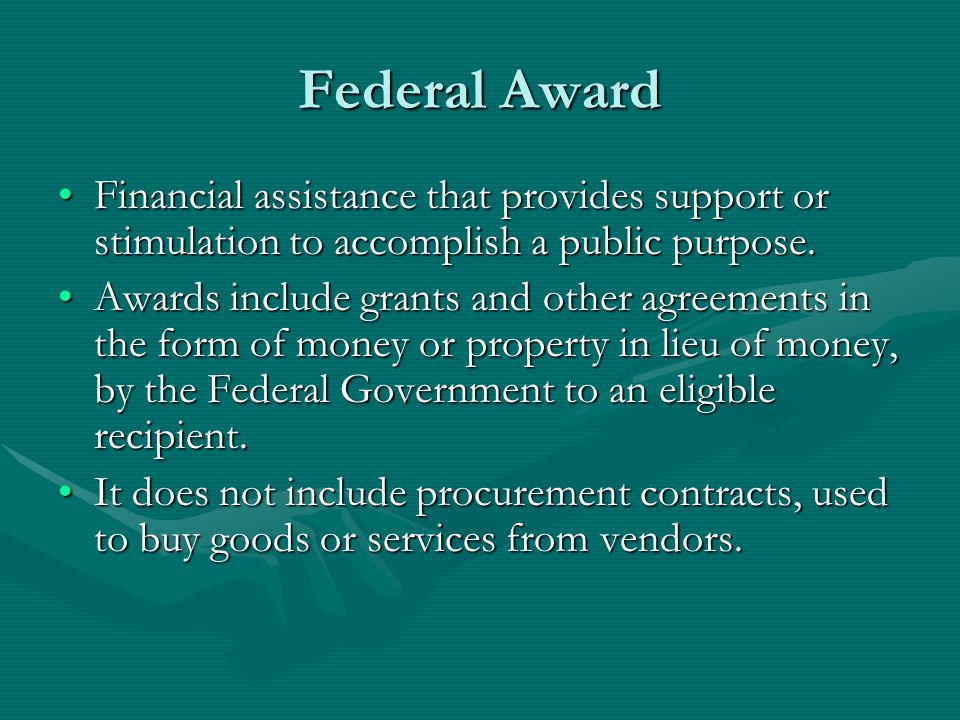 Federal Award Financial assistance that provides support or stimulation to accomplish a public purpose.Financial assistance that provides support or stimulation to accomplish a public purpose.