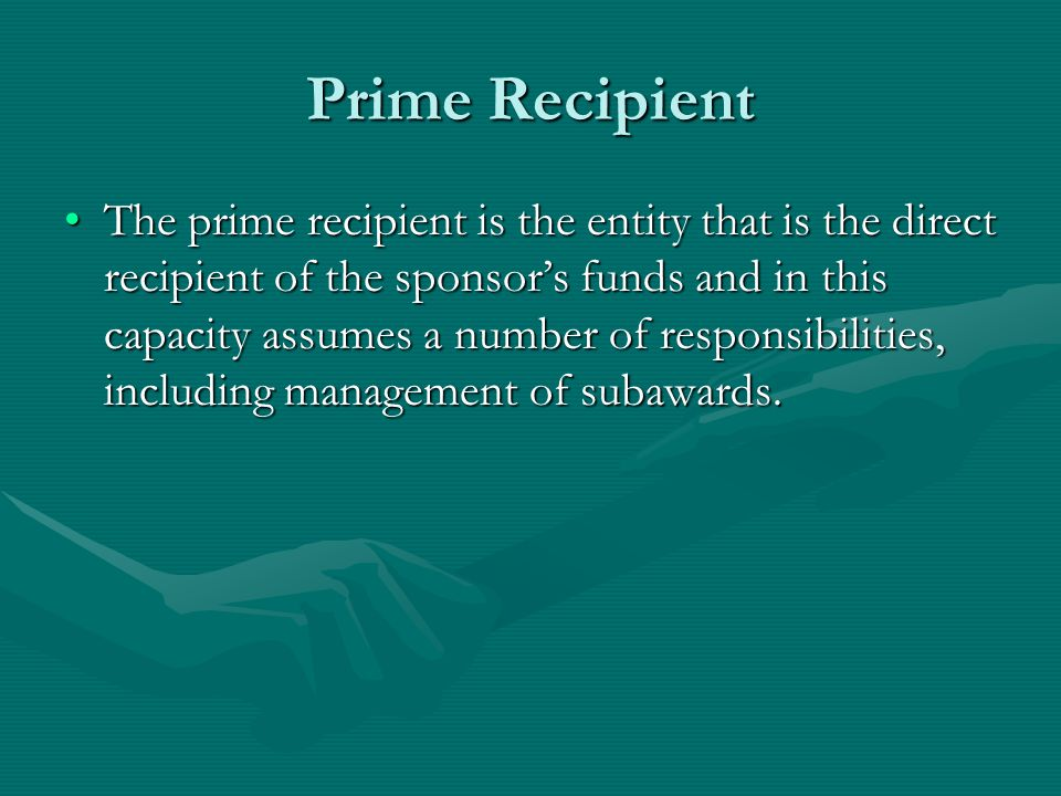 Prime Recipient The prime recipient is the entity that is the direct recipient of the sponsor's funds and in this capacity assumes a number of responsibilities, including management of subawards.The prime recipient is the entity that is the direct recipient of the sponsor's funds and in this capacity assumes a number of responsibilities, including management of subawards.