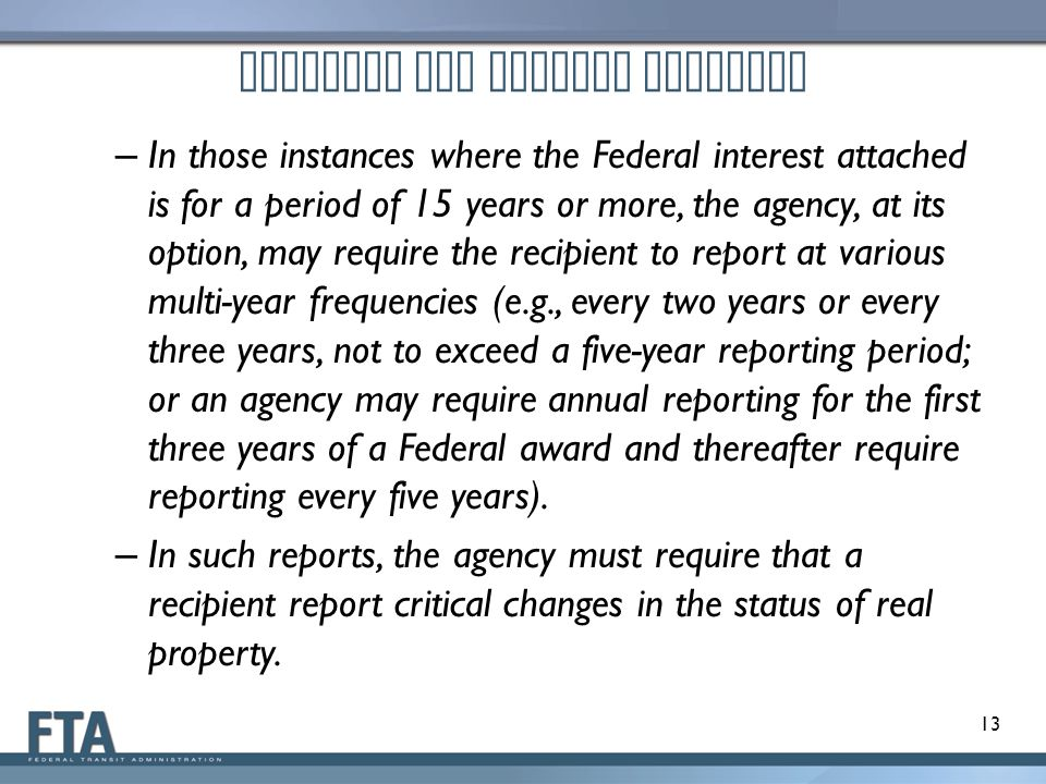 Proposed OMB Uniform Guidance – In those instances where the Federal interest attached is for a period of 15 years or more, the agency, at its option, may require the recipient to report at various multi-year frequencies (e.g., every two years or every three years, not to exceed a five-year reporting period; or an agency may require annual reporting for the first three years of a Federal award and thereafter require reporting every five years).