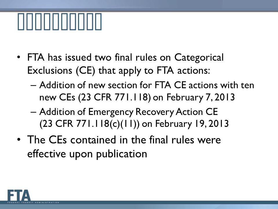 Background FTA has issued two final rules on Categorical Exclusions (CE) that apply to FTA actions: – Addition of new section for FTA CE actions with ten new CEs (23 CFR 771.118) on February 7, 2013 – Addition of Emergency Recovery Action CE (23 CFR 771.118(c)(11)) on February 19, 2013 The CEs contained in the final rules were effective upon publication