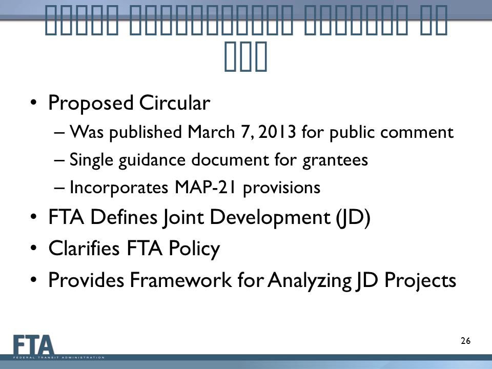 Joint Development Efforts at FTA Proposed Circular – Was published March 7, 2013 for public comment – Single guidance document for grantees – Incorporates MAP-21 provisions FTA Defines Joint Development (JD) Clarifies FTA Policy Provides Framework for Analyzing JD Projects 26