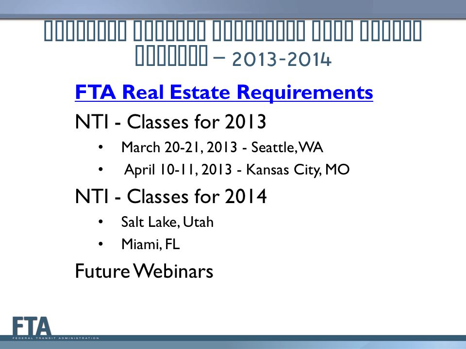 National Transit Institute Real Estate Courses – 2013-2014 FTA Real Estate Requirements NTI - Classes for 2013 March 20-21, 2013 - Seattle, WA April 10-11, 2013 - Kansas City, MO NTI - Classes for 2014 Salt Lake, Utah Miami, FL Future Webinars
