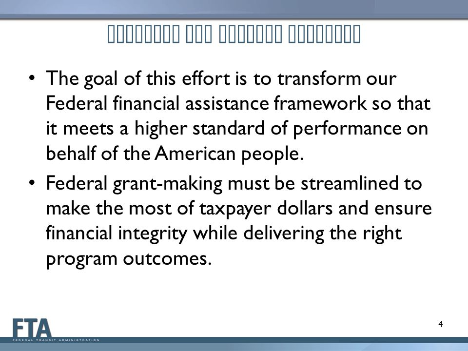 Proposed OMB Uniform Guidance The goal of this effort is to transform our Federal financial assistance framework so that it meets a higher standard of performance on behalf of the American people.
