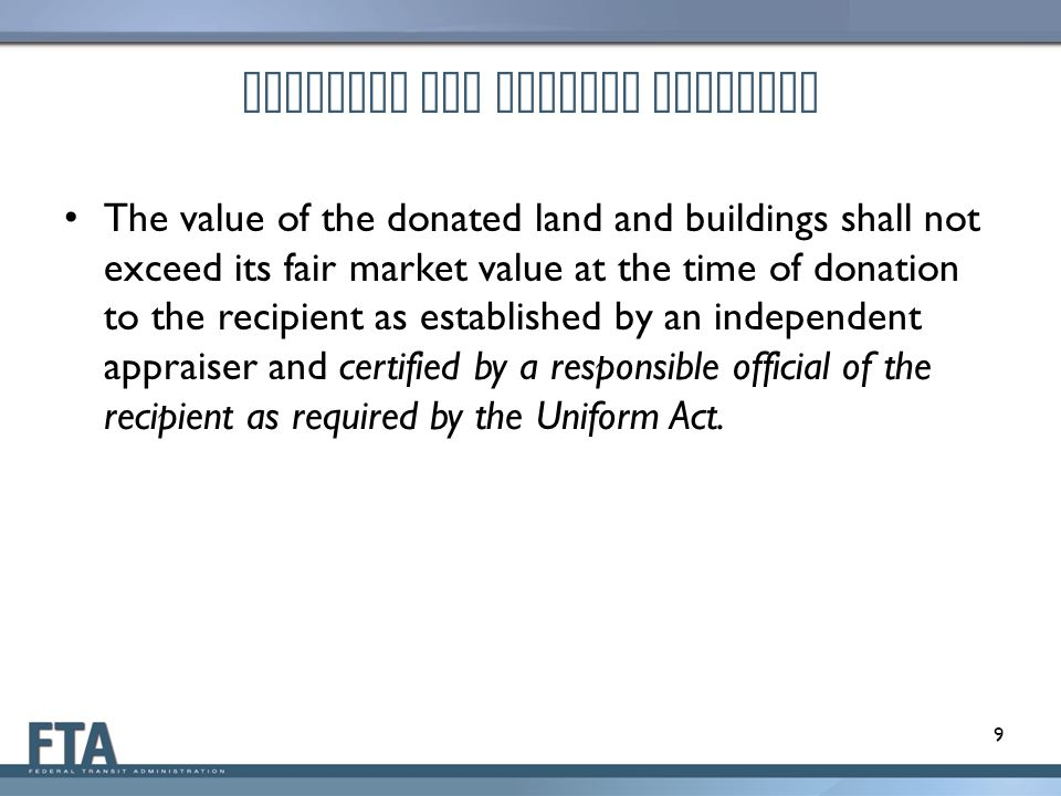 Proposed OMB Uniform Guidance The value of the donated land and buildings shall not exceed its fair market value at the time of donation to the recipient as established by an independent appraiser and certified by a responsible official of the recipient as required by the Uniform Act.