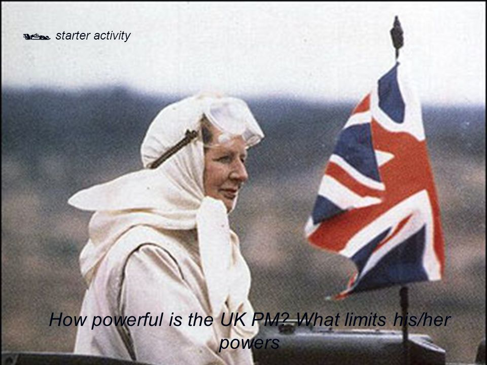  starter activity How powerful is the UK PM? What limits his/her powers