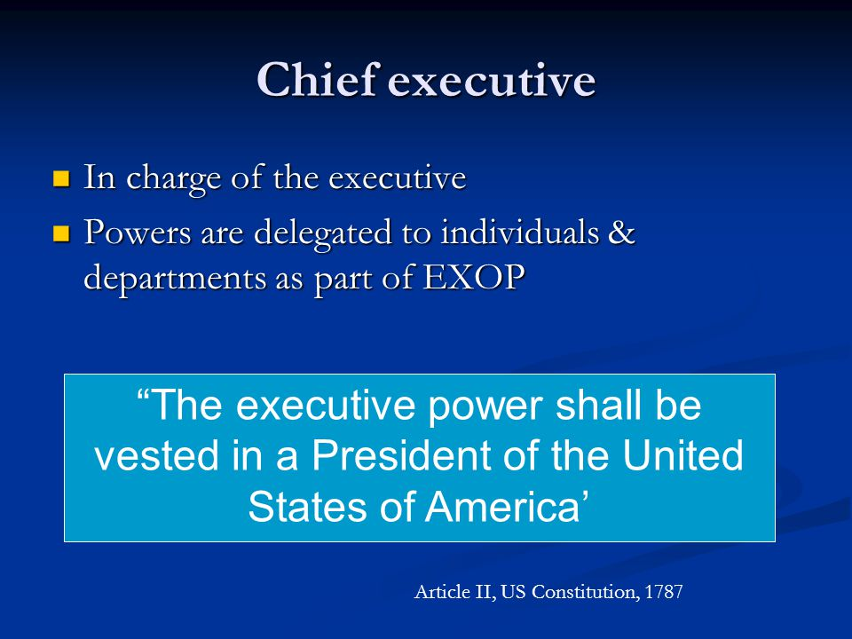 Chief executive In charge of the executive In charge of the executive Powers are delegated to individuals & departments as part of EXOP Powers are del