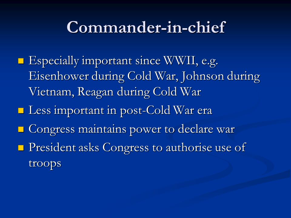 Commander-in-chief Especially important since WWII, e.g. Eisenhower during Cold War, Johnson during Vietnam, Reagan during Cold War Especially importa