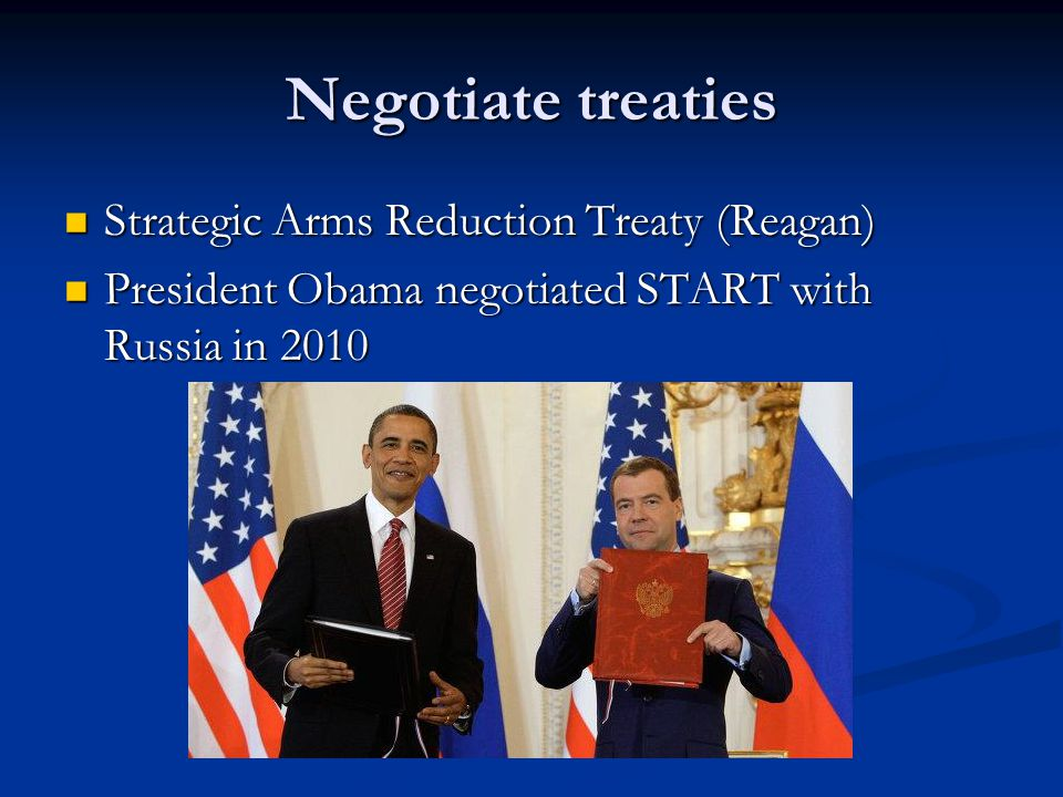 Negotiate treaties Strategic Arms Reduction Treaty (Reagan) Strategic Arms Reduction Treaty (Reagan) President Obama negotiated START with Russia in 2